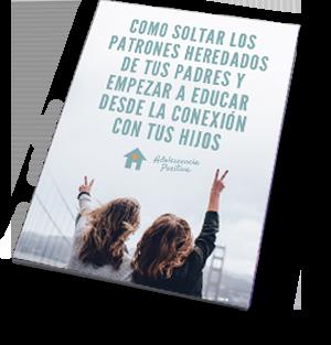 guia como soltar los patroer heredados de los padres para empezar a educar desde la conexión con tus hijos